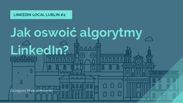 Jak oswoić algorytmy LinkedIn? Grzegorz Miecznikowski LINKEDIN LOCAL LUBLIN #2