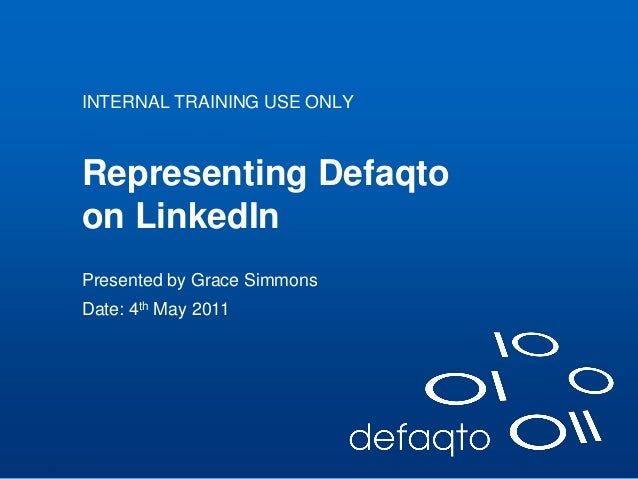 01/01/2010 Representing Defaqto on LinkedIn INTERNAL TRAINING USE ONLY Presented by Grace Simmons Date: 4th May 2011