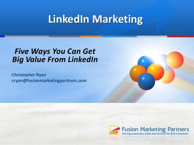 LinkedIn MarketingFive Ways You Can GetBig Value From LinkedInChristopher Ryancryan@fusionmarketingpartners.com