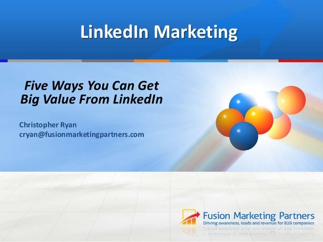 LinkedIn MarketingFive Ways You Can GetBig Value From LinkedInChristopher Ryancryan@fusionmarketingpartners.com