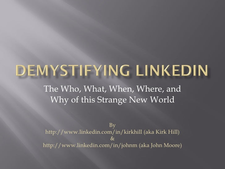 The Who, What, When, Where, and Why of this Strange New World By http://www.linkedin.com/in/kirkhill (aka Kirk Hill) & htt...