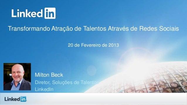 Transformando Atração de Talentos Através de Redes Sociais 20 de Fevereiro de 2013  Milton Beck Diretor, Soluções de Talen...