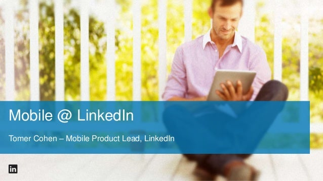 Mobile @ LinkedIn Tomer Cohen – Mobile Product Lead, LinkedIn
