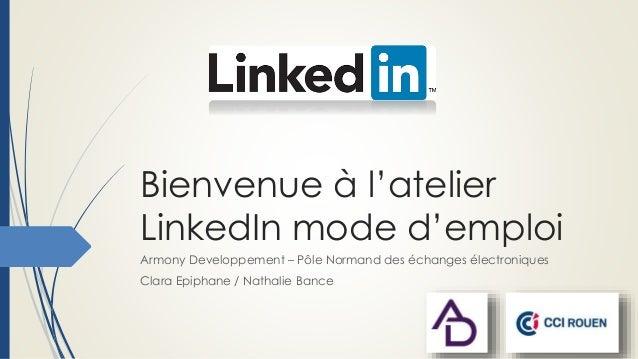 Bienvenue à l'atelier LinkedIn mode d'emploi Armony Developpement – Pôle Normand des échanges électroniques Clara Epiphane...