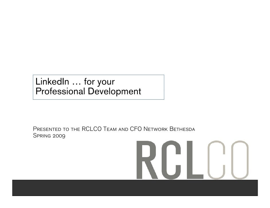 LinkedIn … for your Professional Development   Presented to the RCLCO Team and CFO Network Bethesda Spring 2009