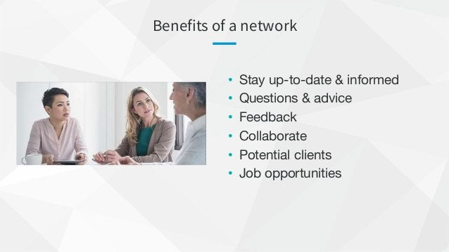 Benefits of a network • Stay up-to-date & informed • Questions & advice • Feedback • Collaborate • Potential clients • Job...