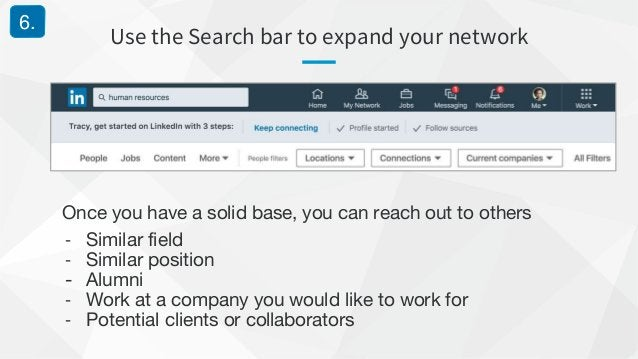 Use the Search bar to expand your network 6. Once you have a solid base, you can reach out to others - Similar field - Sim...