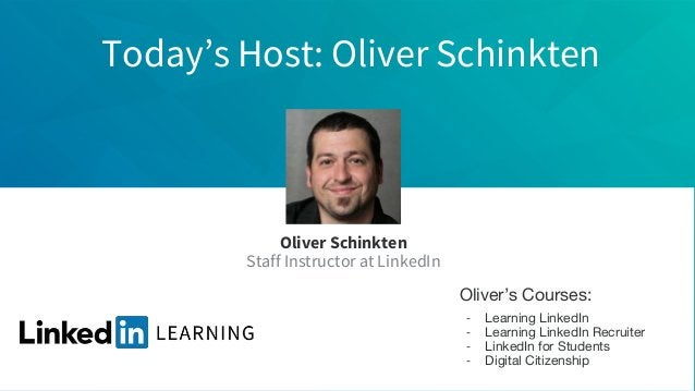 Today's Host: Oliver Schinkten Oliver Schinkten Staff Instructor at LinkedIn Oliver's Courses: - Learning LinkedIn - Learn...