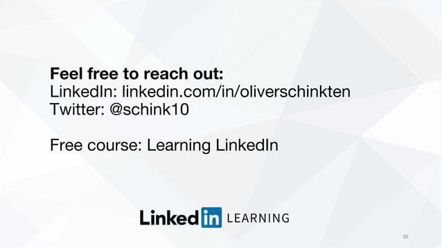 30 Feel free to reach out: LinkedIn: linkedin.com/in/oliverschinkten Twitter: @schink10 Free course: Learning LinkedIn