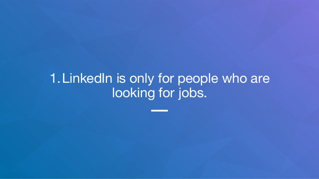 1.LinkedIn is only for people who are looking for jobs.
