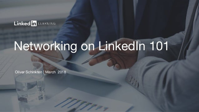 Networking on LinkedIn 101 Oliver Schinkten | March 2018