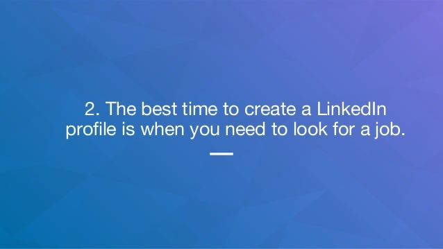2. The best time to create a LinkedIn profile is when you need to look for a job.
