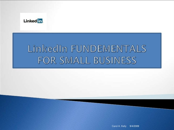 9/4/2009<br />Carol A. Kelly<br />LinkedIn FUNDEMENTALSFOR SMALL BUSINESS<br />
