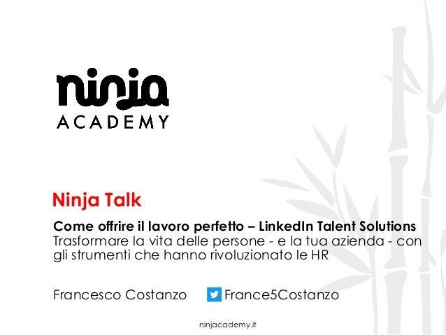 ninjacademy.it Ninja Talk Come offrire il lavoro perfetto – LinkedIn Talent Solutions Trasformare la vita delle persone - ...