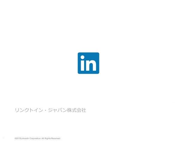 リンクトイン・ジャパン株式会社 ©2015LinkedIn Corporation. All Rights Reserved. LinkedInを活⽤した ダイレクト・ソーシング実践セミナー