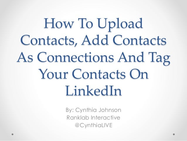 How To Upload Contacts, Add Contacts As Connections And Tag Your Contacts On LinkedIn By: Cynthia Johnson Ranklab Interact...