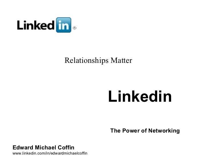 Linkedin   The Power of Networking   Edward Michael Coffin www.linkedin.com/in/edwardmichaelcoffin Relationships Matter