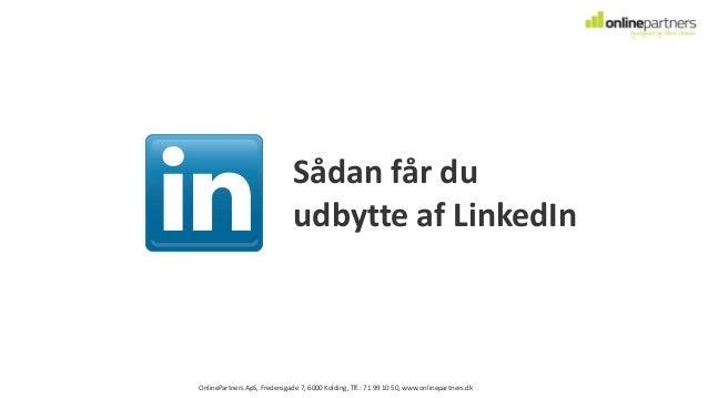OnlinePartners ApS, Fredensgade 7, 6000 Kolding, Tlf.: 71 99 10 50, www.onlinepartners.dk Sådan får du udbytte af LinkedIn