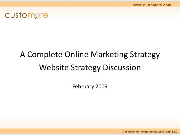A Complete Online Marketing Strategy     Website Strategy Discussion               February 2009                          ...