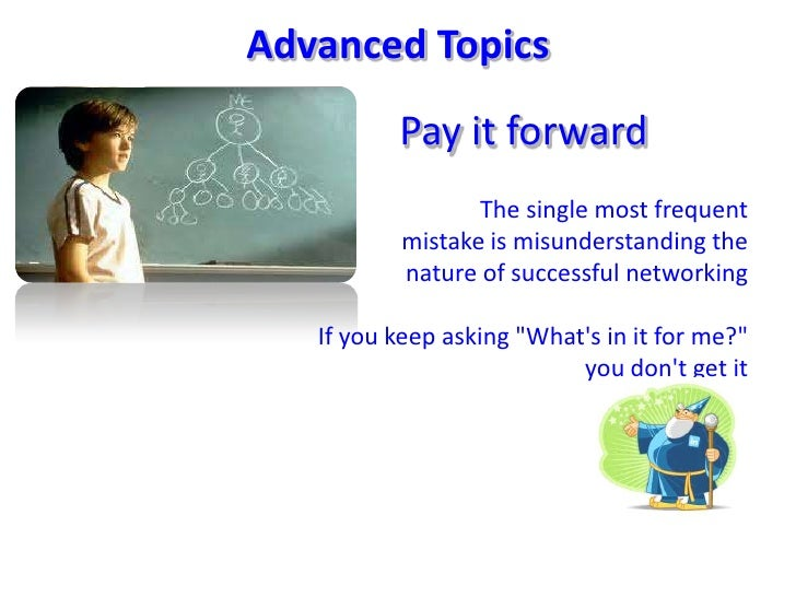 AdvancedTopics<br />Pay it forward<br />The single most frequentmistake is misunderstanding thenature of successful networ...