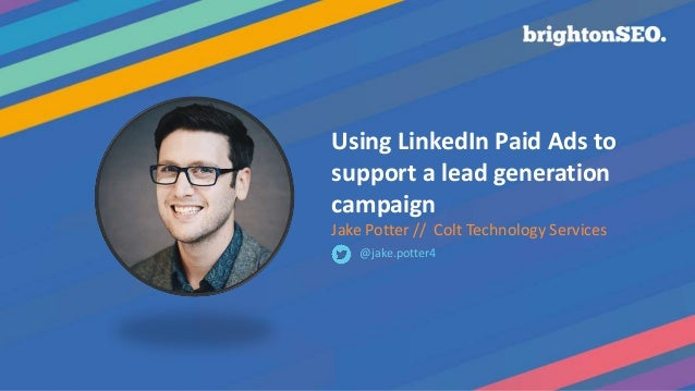 Using LinkedIn Paid Ads to support a lead generation campaign Jake Potter // Colt Technology Services @jake.potter4