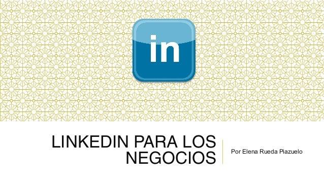 LINKEDIN PARA LOS NEGOCIOS  Por Elena Rueda Piazuelo