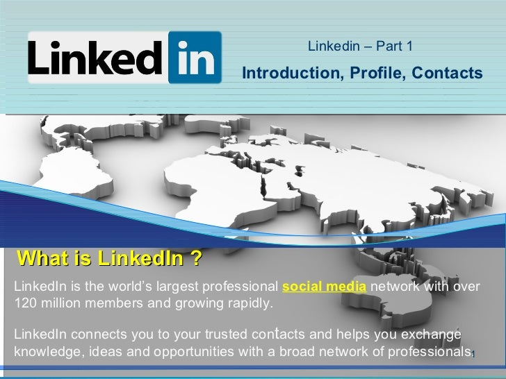 Linkedin – Part 1                                    Introduction, Profile, ContactsWhat is LinkedIn ?LinkedIn is the worl...