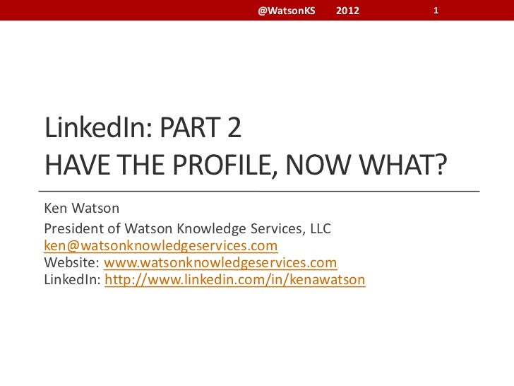 @WatsonKS   2012   1LinkedIn: PART 2HAVE THE PROFILE, NOW WHAT?Ken WatsonPresident of Watson Knowledge Services, LLCken@wa...
