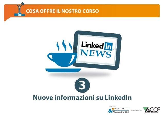 COSA OFFRE IL NOSTRO CORSO  NEWS  3 Nuove informazioni su LinkedIn powered by  Alessandro Gini  in collaborazione con: