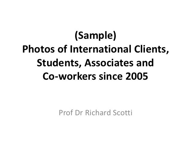 (Sample)Photos of International Clients,  Students, Associates and    Co-workers since 2005       Prof Dr Richard Scotti