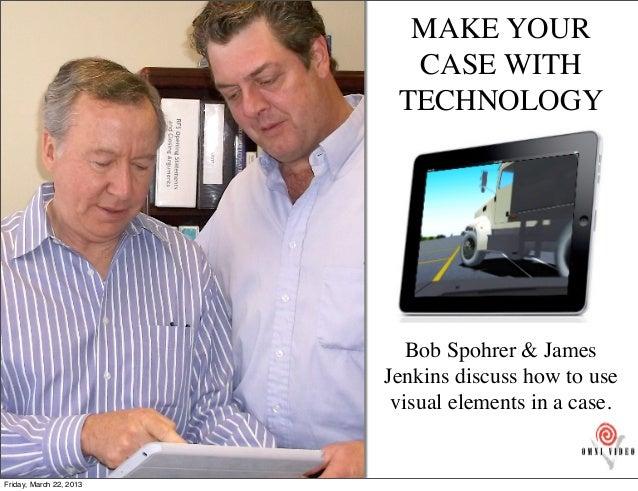MAKE YOUR                           CASE WITH                          TECHNOLOGY                            Bob Spohrer &...