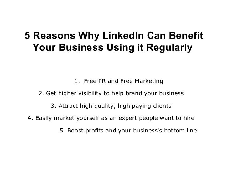5 Reasons Why LinkedIn Can Benefit  Your Business Using it Regularly                1. Free PR and Free Marketing   2. Get...