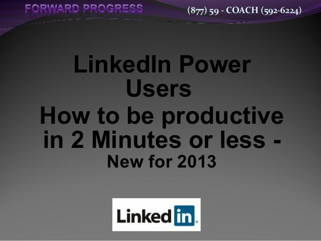 (877) 59 - COACH (592-6224)LinkedIn PowerUsersHow to be productivein 2 Minutes or less -New for 2013