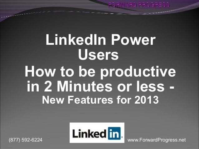 www.ForwardProgress.net(877) 592-6224LinkedIn PowerUsersHow to be productivein 2 Minutes or less -New Features for 2013