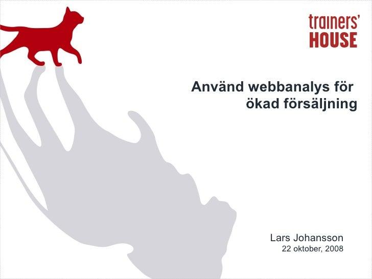 Lars Johansson 22 oktober, 2008 Använd webbanalys för  ökad försäljning