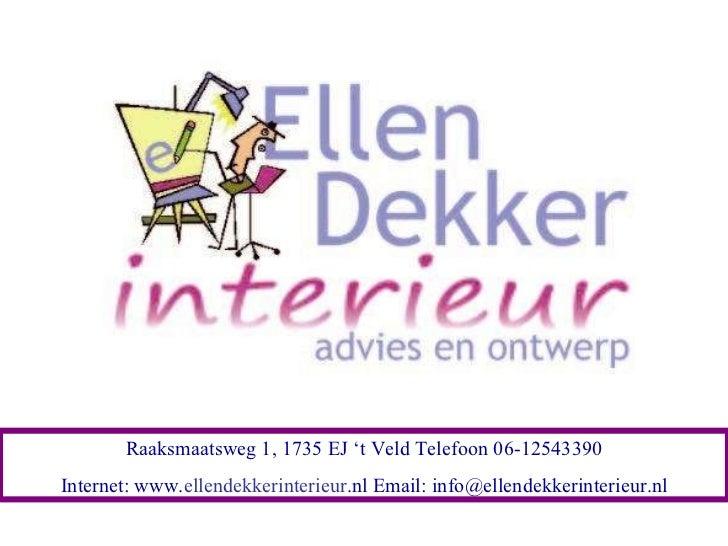Raaksmaatsweg 1, 1735 EJ 't Veld Telefoon 06-12543390 Internet: www. ellendekkerinterieur .nl Email: info@ellendekkerinter...