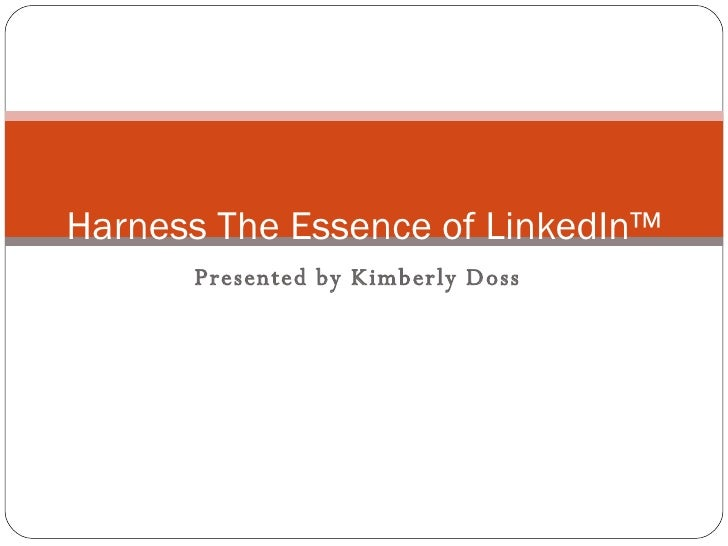 Presented by Kimberly Doss Harness The Essence of LinkedIn™