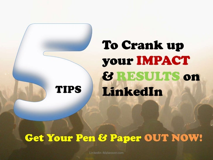 To Crank up                  your IMPACT                  & RESULTS on    TIPS          LinkedInGet Your Pen & Paper OUT N...