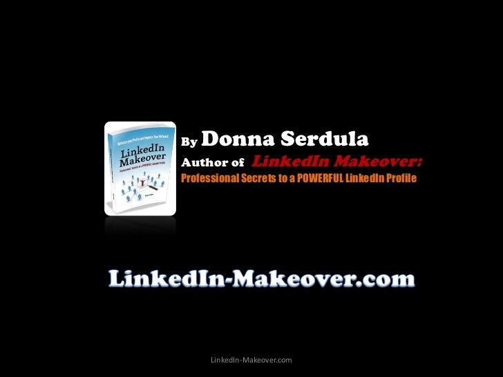 By   Donna SerdulaAuthor of       LinkedIn Makeover:Professional Secrets to a POWERFUL LinkedIn Profile      LinkedIn-Make...