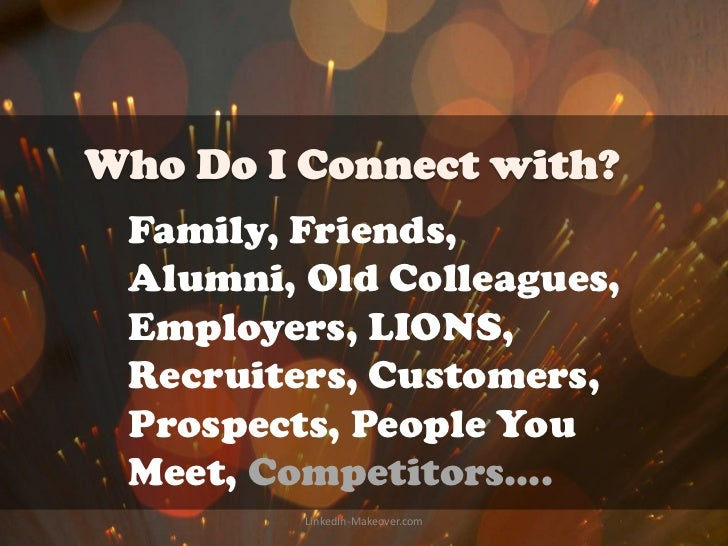 Family, Friends,Alumni, Old Colleagues,Employers, LIONS,Recruiters, Customers,Prospects, People YouMeet, Competitors….    ...