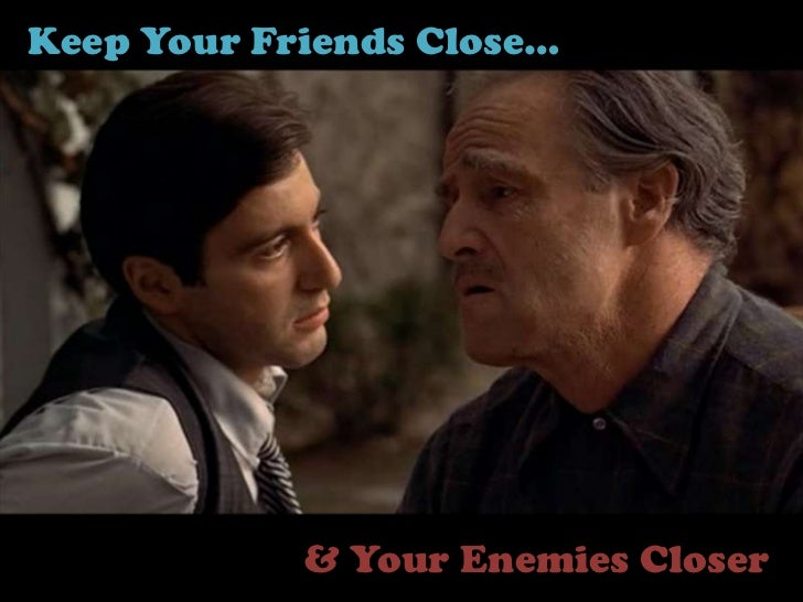 Keep Your Friends Close…            & Your Enemies Closer