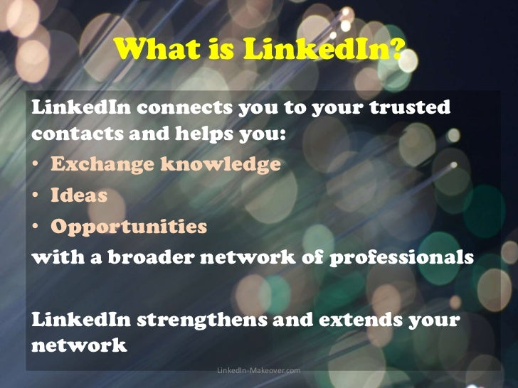 What is LinkedIn?LinkedIn connects you to your trustedcontacts and helps you:• Exchange knowledge• Ideas• Opportunitieswit...