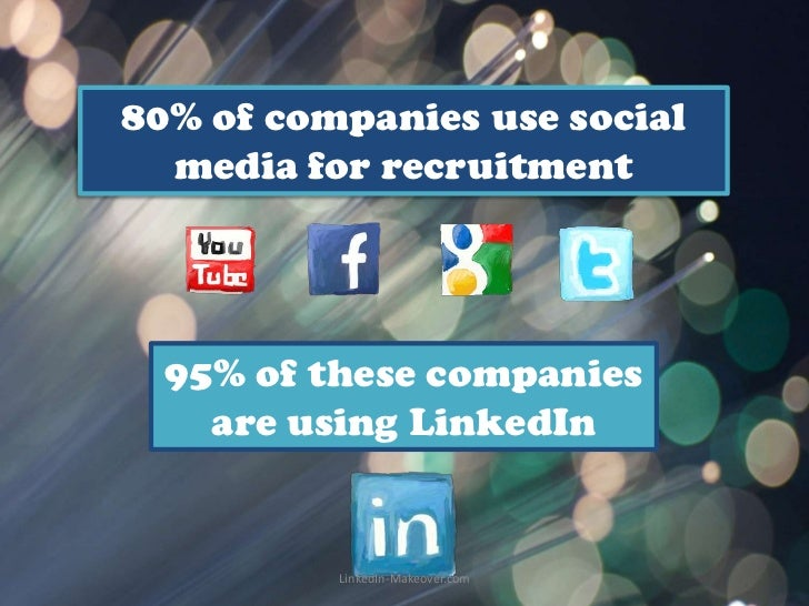 80% of companies use social  media for recruitment  95% of these companies    are using LinkedIn          LinkedIn-Makeove...