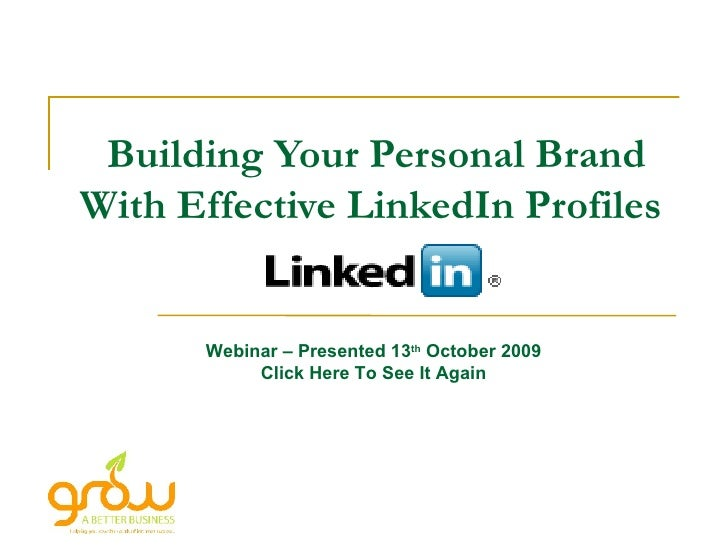 Building Your Personal Brand With Effective LinkedIn Profiles   Webinar – Presented 13 th  October 2009 Click Here To See ...