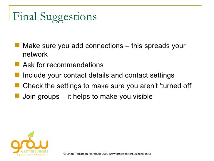 Final Suggestions <ul><li>Make sure you add connections – this spreads your network </li></ul><ul><li>Ask for recommendati...