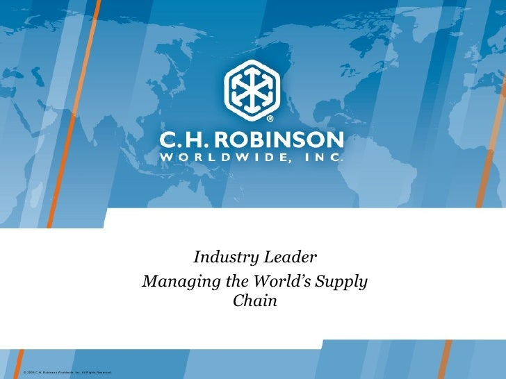 Industry Leader Managing the World's Supply Chain © 2009 C.H. Robinson Worldwide, Inc. All Rights Reserved.