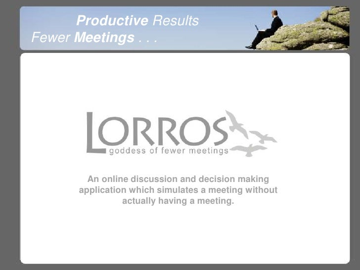 Productive Results<br />Fewer Meetings . . .<br />An online discussion and decision making application which simulates a m...