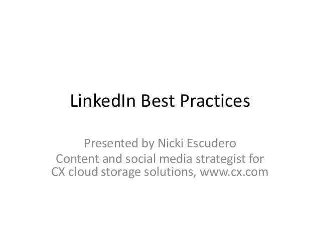 LinkedIn Best Practices      Presented by Nicki Escudero Content and social media strategist forCX cloud storage solutions...