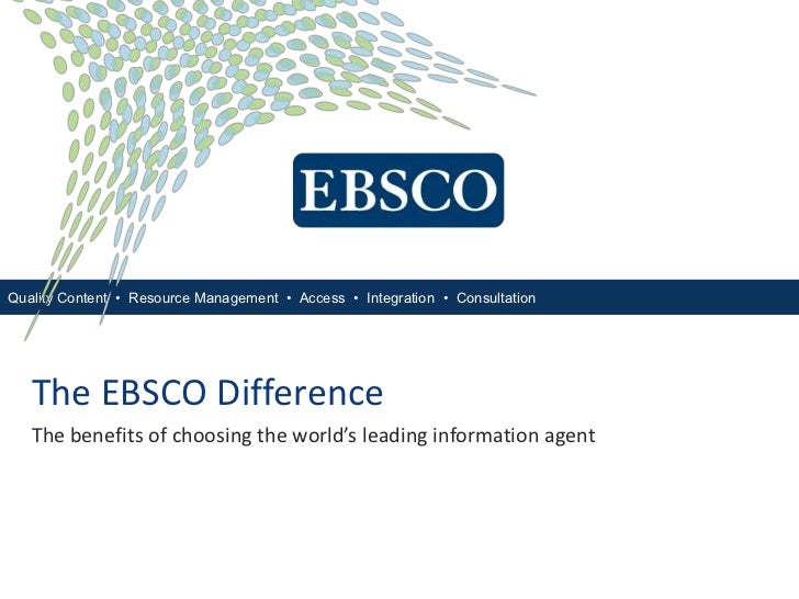 Quality Content • Resource Management • Access • Integration • Consultation   The EBSCO Difference   The benefits of choos...