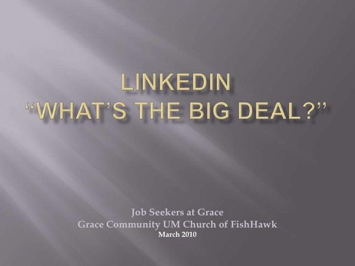 "LinkedIn ""What's the Big Deal?""<br />Job Seekers at Grace<br />Grace Community UM Church of FishHawk<br />March 2010<br />"